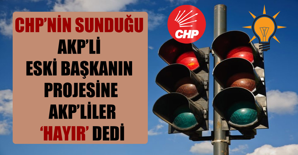 CHP'nin sunduğu AKP'li eski başkanın projesine AKP'liler 'hayır' dedi