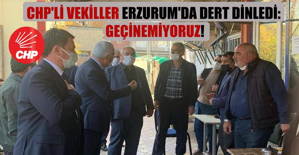 CHP'li vekiller Erzurum'da dert dinledi: Geçinemiyoruz!
