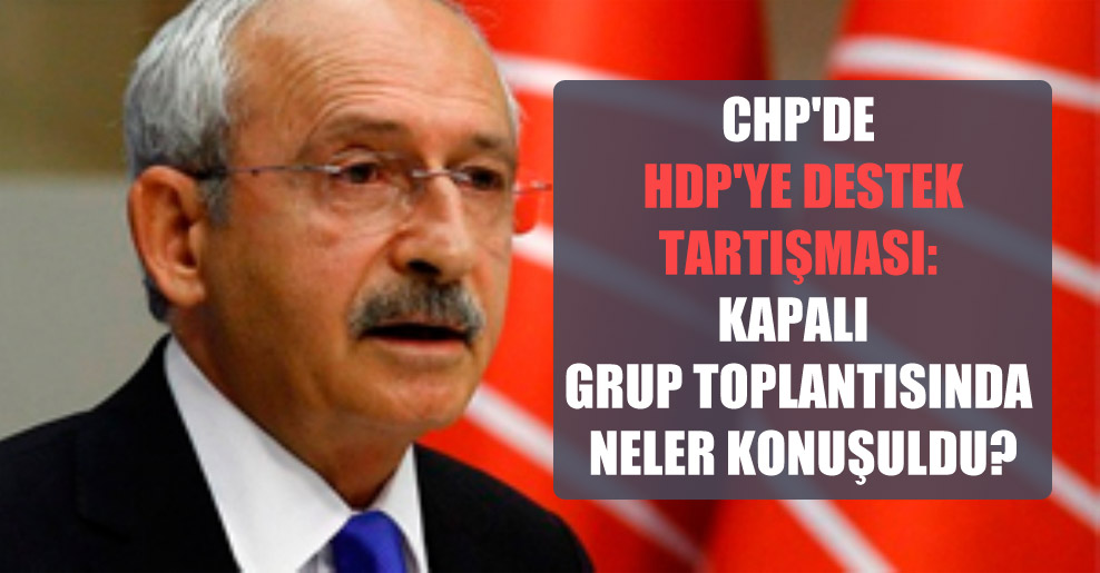 CHP'de HDP'ye destek tartışması: Kapalı grup toplantısında neler konuşuldu?
