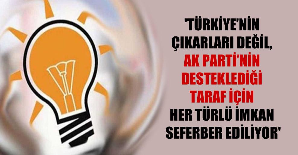 'Türkiye'nin çıkarları değil, AK Parti'nin desteklediği taraf için her türlü imkan seferber ediliyor'