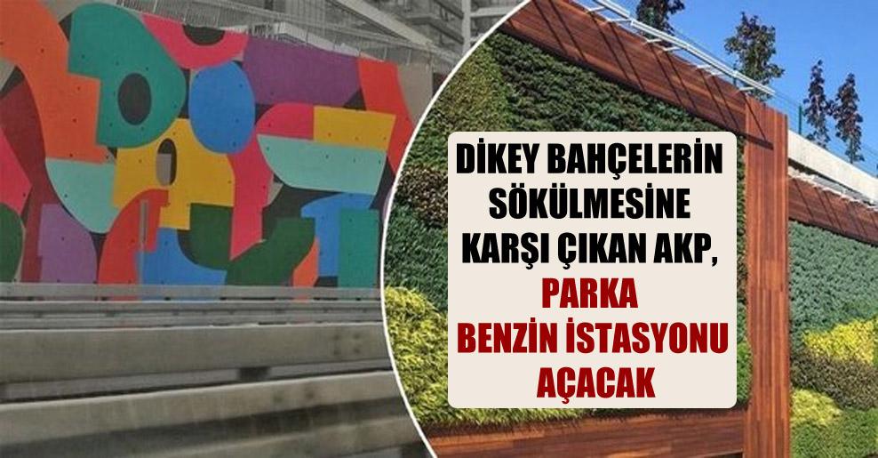 Dikey bahçelerin sökülmesine karşı çıkan AKP, parka benzin istasyonu açacak
