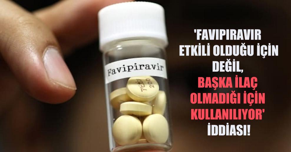 'Favipiravir etkili olduğu için değil, başka ilaç olmadığı için kullanılıyor' iddiası!