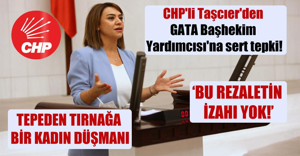 CHP'li Taşcıer'den GATA Başhekim Yardımcısı'na sert tepki! 'Bu rezaletin izahı yok'
