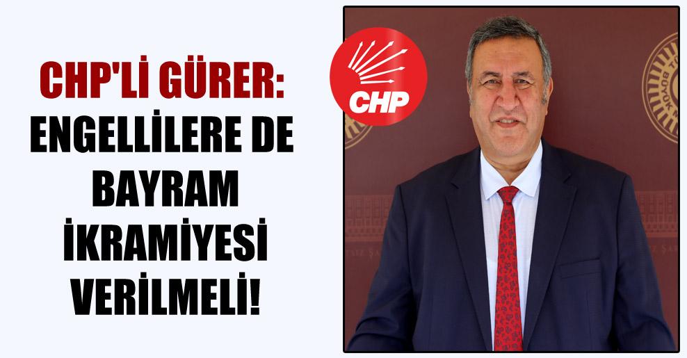 CHP'li Gürer: Engellilere de bayram ikramiyesi verilmeli!