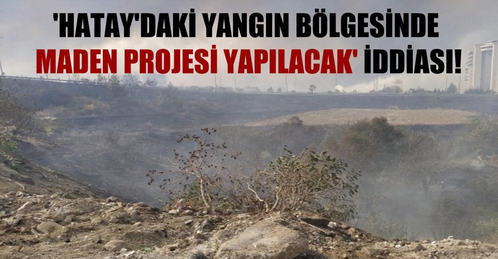 'Hatay'daki yangın bölgesinde maden projesi yapılacak' iddiası!