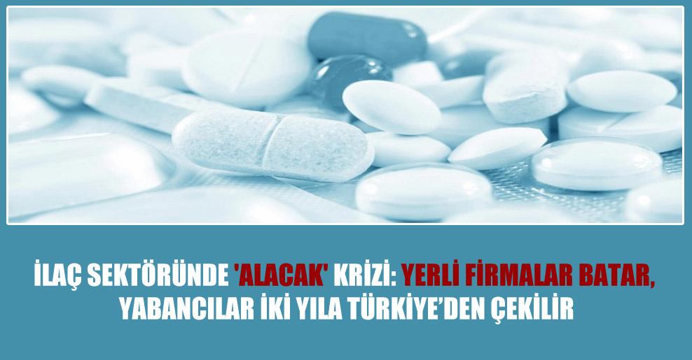 İlaç sektöründe 'alacak' krizi: Yerli firmalar batar, yabancılar iki yıla Türkiye'den çekilir