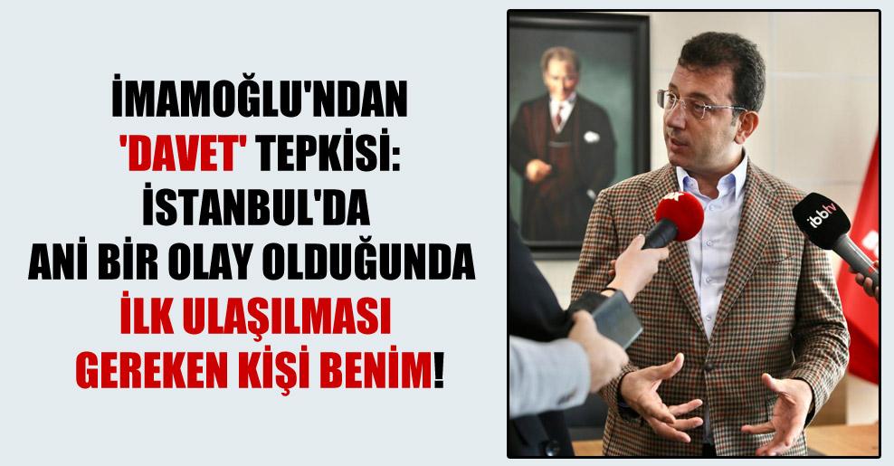 İmamoğlu'ndan 'davet' tepkisi: İstanbul'da ani bir olay olduğunda  ilk ulaşılması gereken kişi benim!