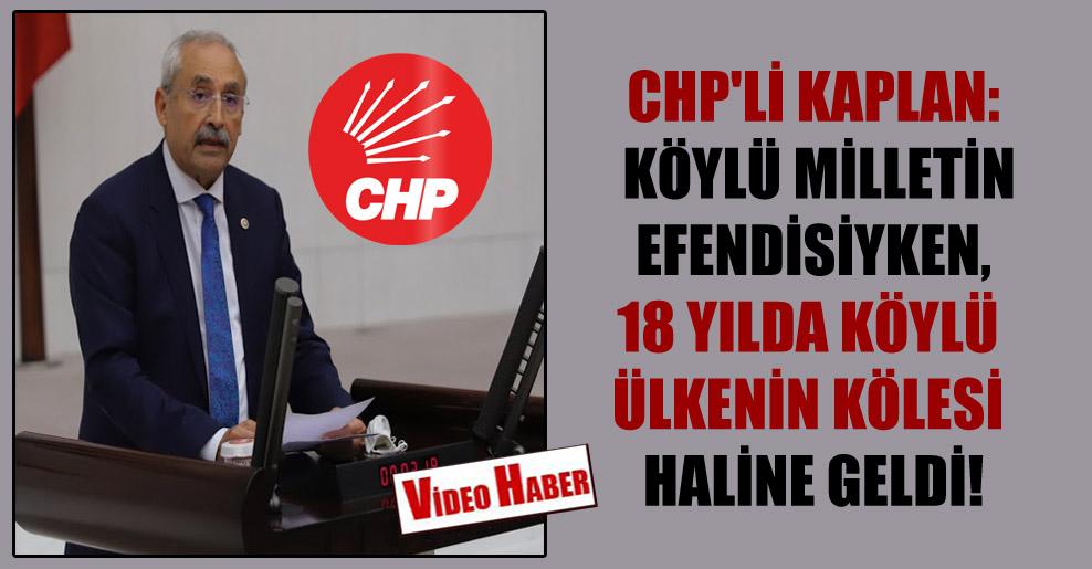 CHP'li Kaplan: Köylü milletin efendisiyken, 18 yılda köylü ülkenin kölesi haline geldi!