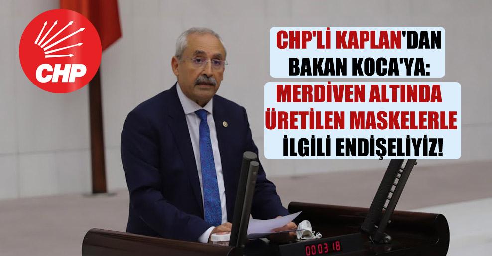 CHP'li Kaplan'dan Bakan Koca'ya: Merdiven altında üretilen maskelerle ilgili endişeliyiz!