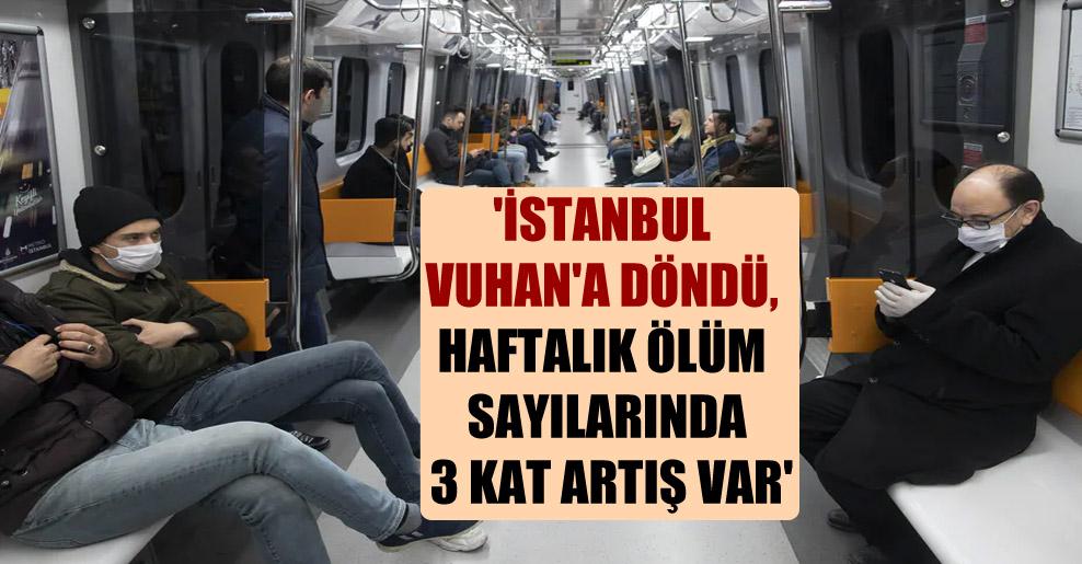 'İstanbul Vuhan'a döndü, haftalık ölüm sayılarında 3 kat artış var'