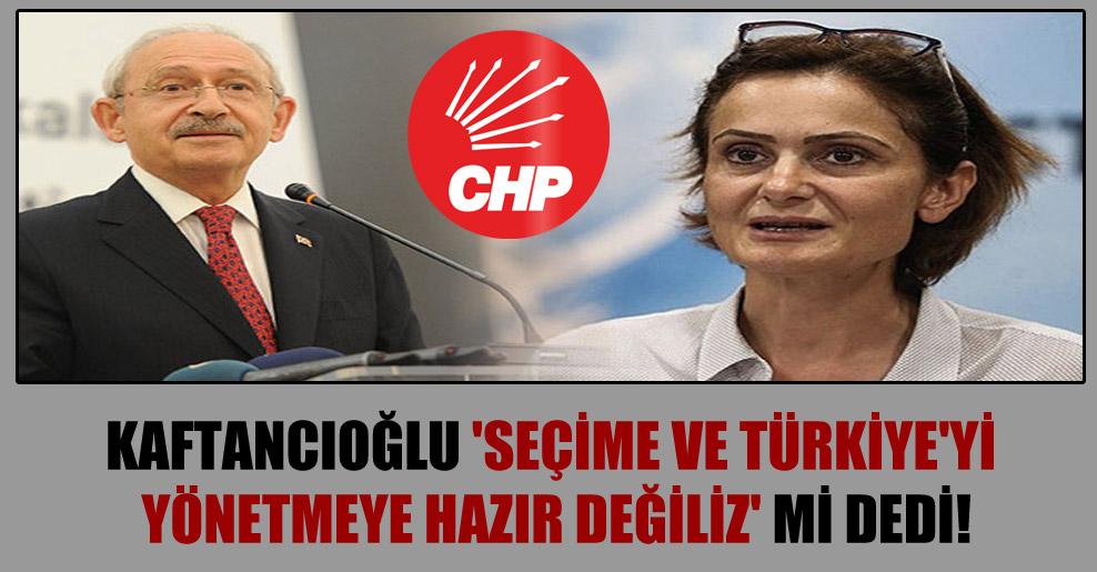 Kaftancıoğlu 'Seçime ve Türkiye'yi yönetmeye hazır değiliz' mi dedi!