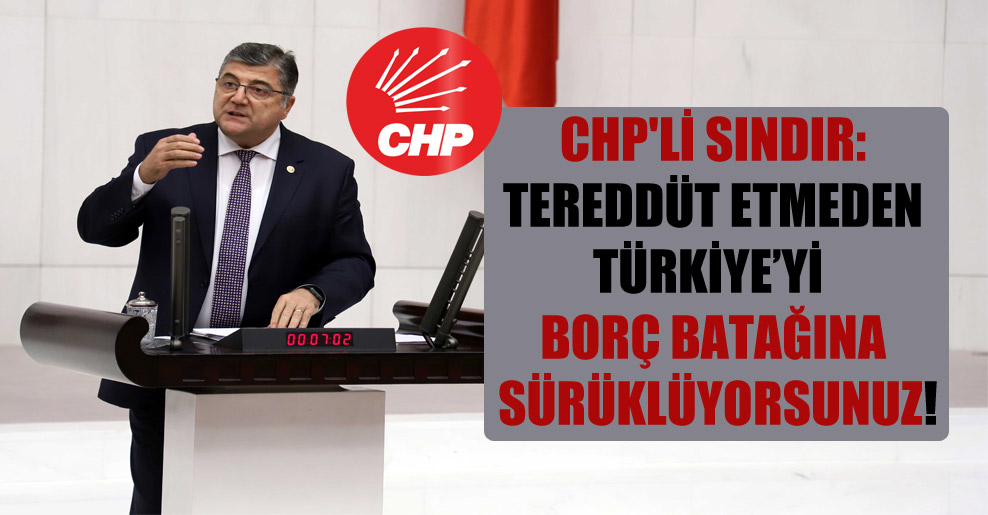 CHP'li Sındır: Tereddüt etmeden Türkiye'yi borç batağına sürüklüyorsunuz!