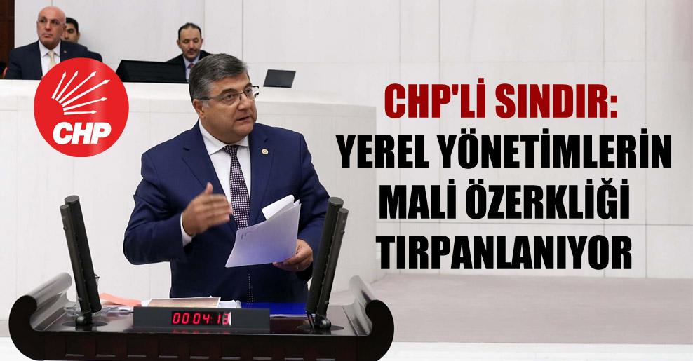 CHP'li Sındır: Yerel yönetimlerin mali özerkliği tırpanlanıyor