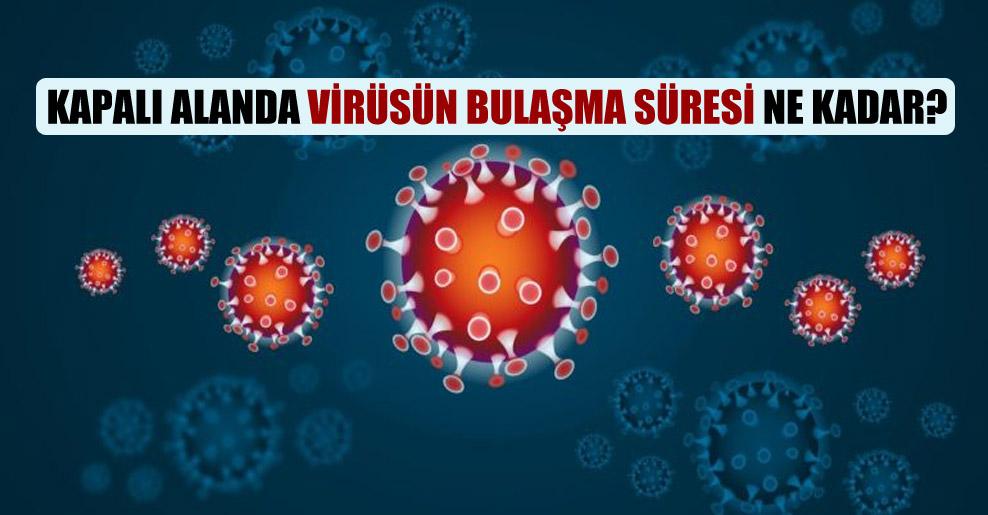 Kapalı alanda virüsün bulaşma süresi ne kadar?