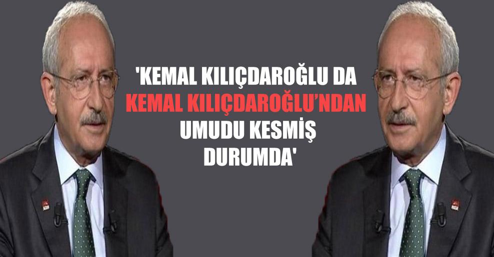 'Kemal Kılıçdaroğlu da Kemal Kılıçdaroğlu'ndan umudu kesmiş durumda'