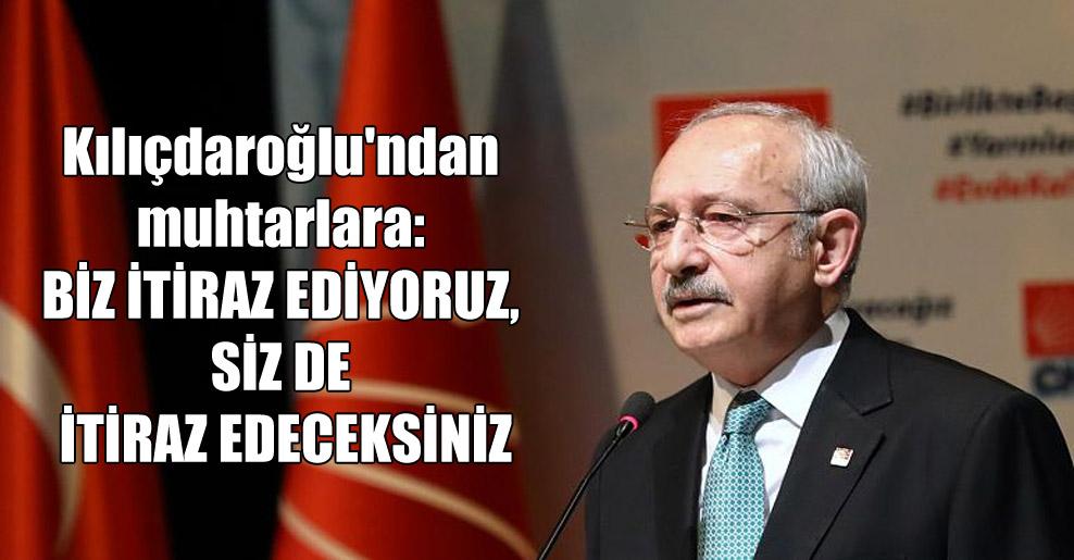 Kılıçdaroğlu'ndan muhtarlara: Biz itiraz ediyoruz, siz de itiraz edeceksiniz!