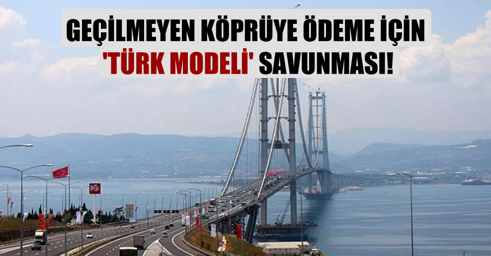 Geçilmeyen köprüye ödeme için 'Türk Modeli' savunması!