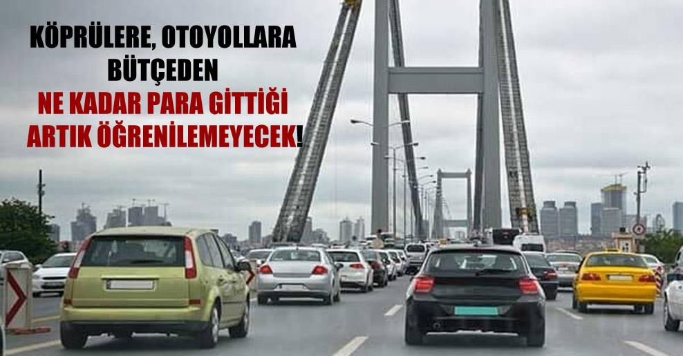 Köprülere, otoyollara bütçeden ne kadar para gittiği artık öğrenilemeyecek!