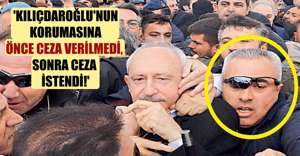 'Kılıçdaroğlu'nun korumasına önce ceza verilmedi, sonra ceza istendi!'