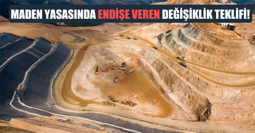 Maden yasasında endişe veren değişiklik teklifi!