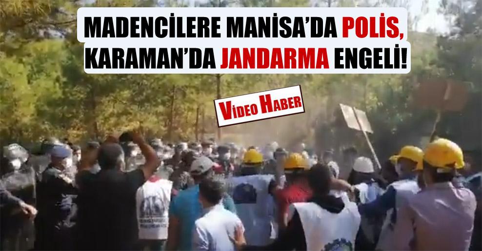 Madencilere Manisa'da polis, Karaman'da jandarma engeli!