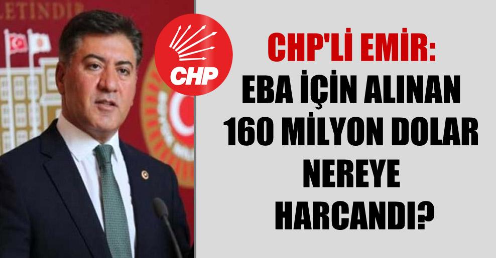 CHP'li Emir: EBA için alınan 160 milyon Dolar nereye harcandı?