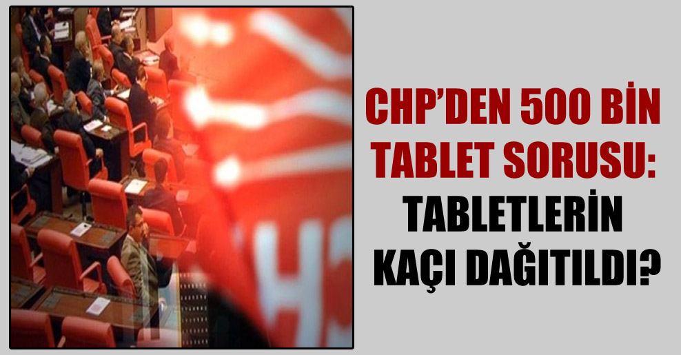 CHP'den 500 bin tablet sorusu: Tabletlerin kaçı dağıtıldı?