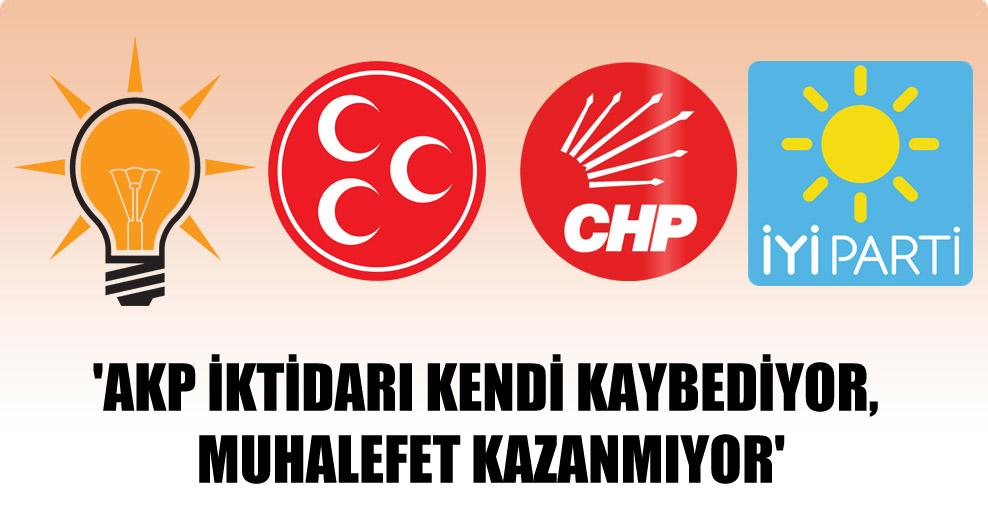 'AKP iktidarı kendi kaybediyor, muhalefet kazanmıyor'