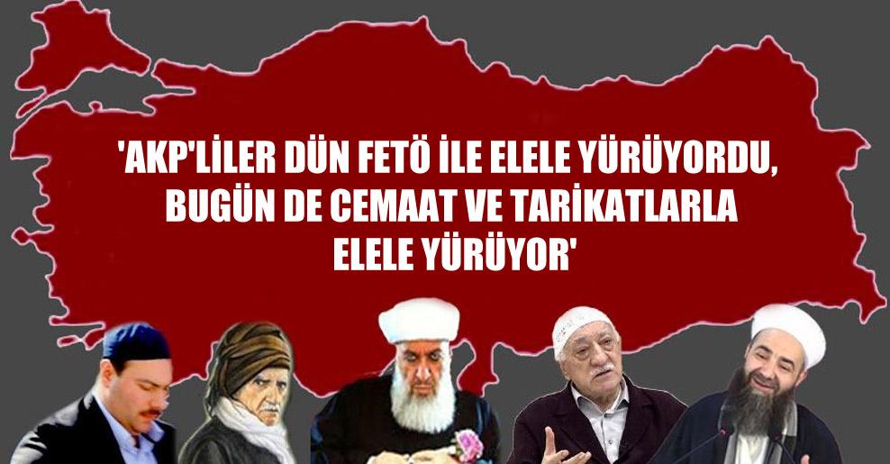 'AKP'liler dün FETÖ ile elele yürüyordu, bugün de cemaat ve tarikatlarla elele yürüyor'