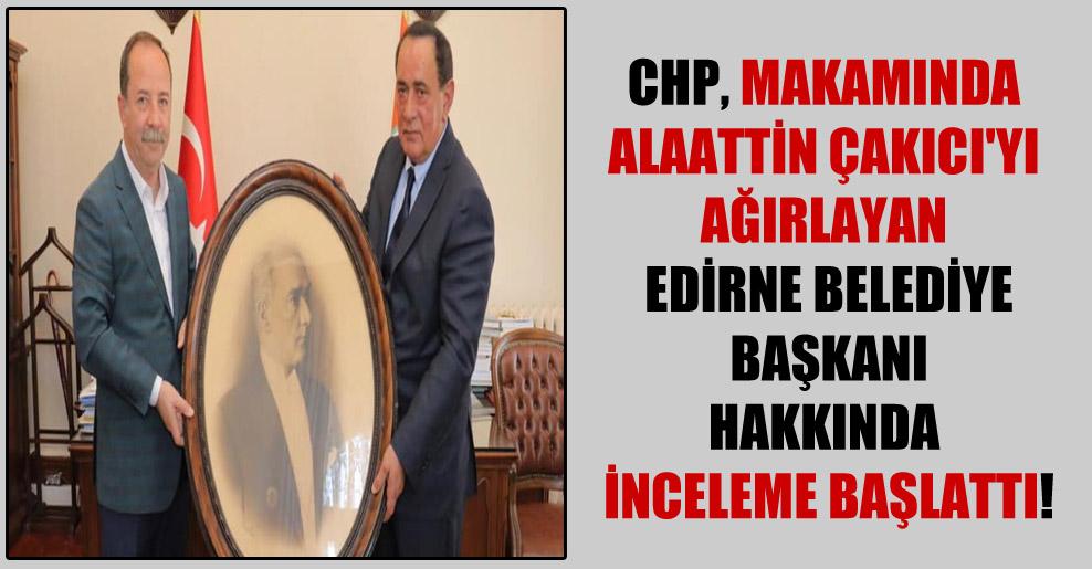 CHP, makamında Alaattin Çakıcı'yı ağırlayan Edirne Belediye Başkanı hakkında inceleme başlattı!