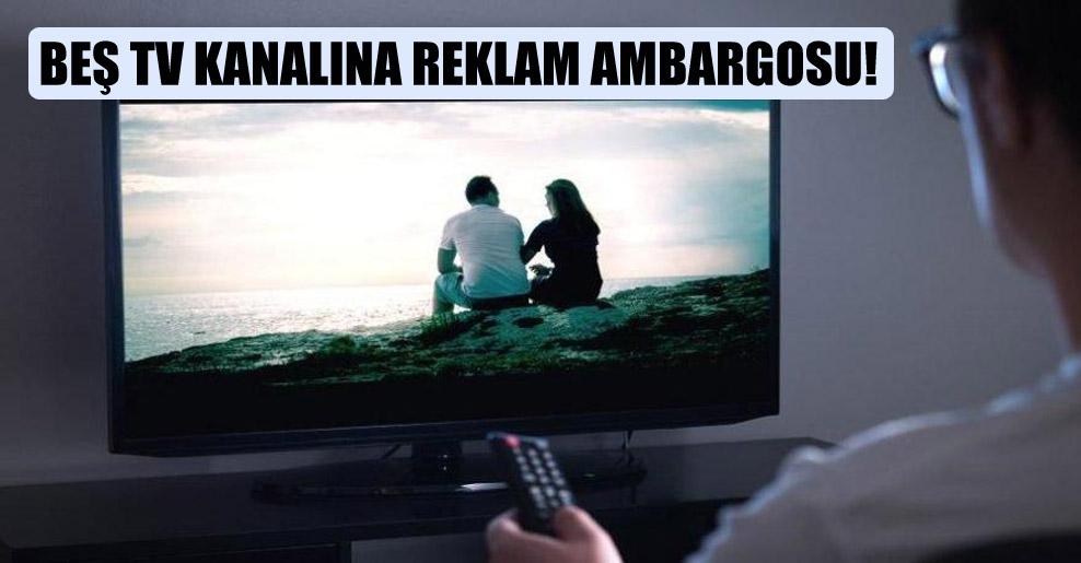 Beş TV kanalına reklam ambargosu!