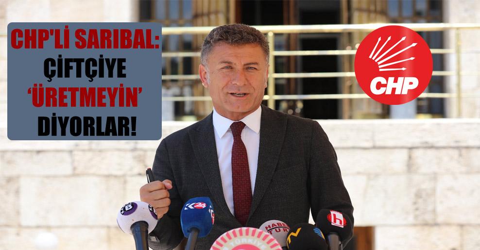 CHP'li Sarıbal: Çiftçiye 'Üretmeyin' diyorlar!