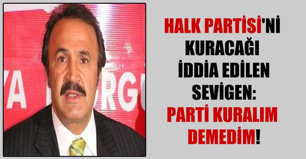 Halk Partisi'ni kuracağı iddia edilen Sevigen: Parti kuralım demedim!
