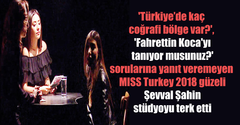 'Türkiye'de kaç coğrafi bölge var?', 'Fahrettin Koca'yı tanıyor musunuz?' sorularına yanıt veremeyen MISS Turkey 2018 güzeli Şevval Şahin stüdyoyu terk etti