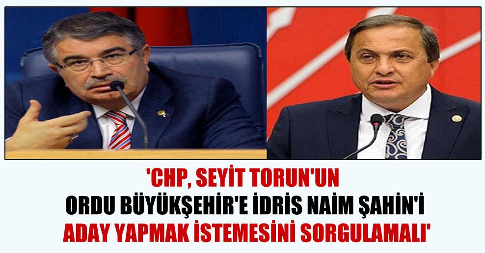 'CHP, Seyit Torun'un Ordu Büyükşehir'e İdris Naim Şahin'i aday yapmak istemesini sorgulamalı'