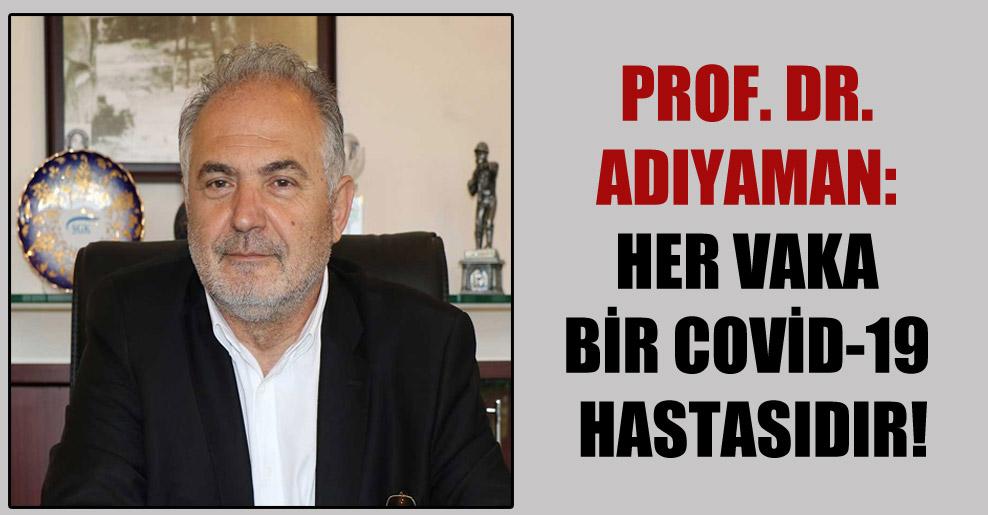 Prof. Dr. Adıyaman: Her vaka bir Covid-19 hastasıdır!