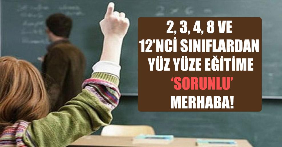 2, 3, 4, 8 ve 12'nci sınıflardan yüz yüze eğitime 'sorunlu' merhaba!