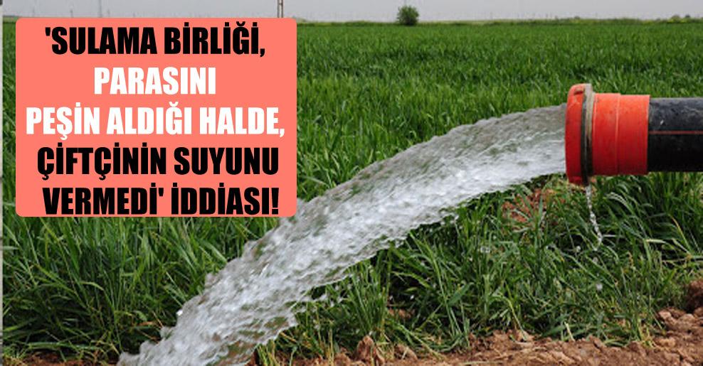 'Sulama Birliği, parasını peşin aldığı halde, çiftçinin suyunu vermedi' iddiası!