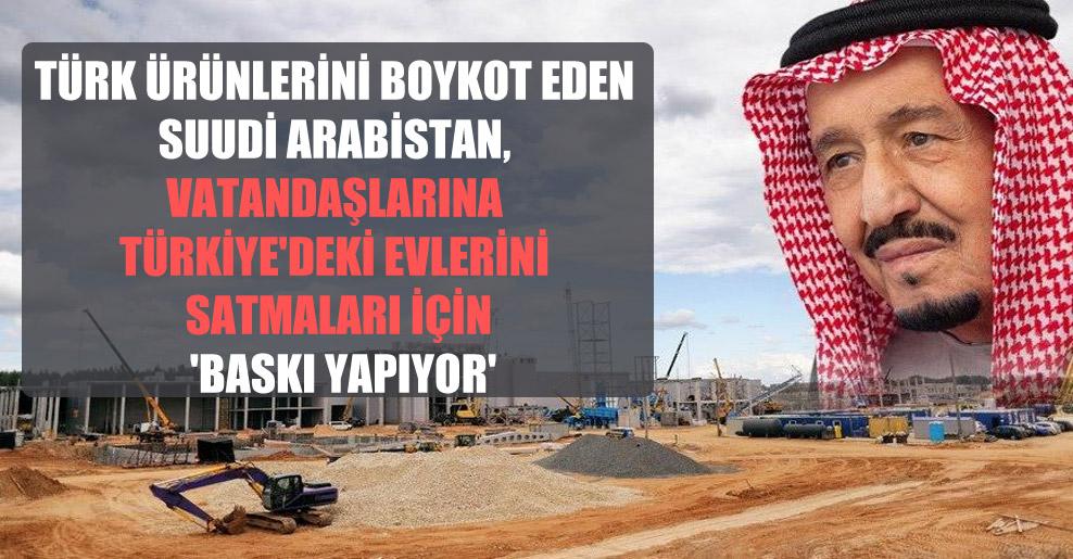 Türk ürünlerini boykot eden Suudi Arabistan, vatandaşlarına Türkiye'deki evlerini satmaları için 'baskı yapıyor'