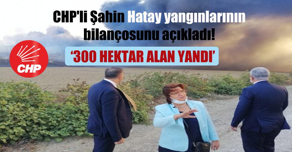 CHP'li Şahin Hatay yangınlarının bilançosunu açıkladı!