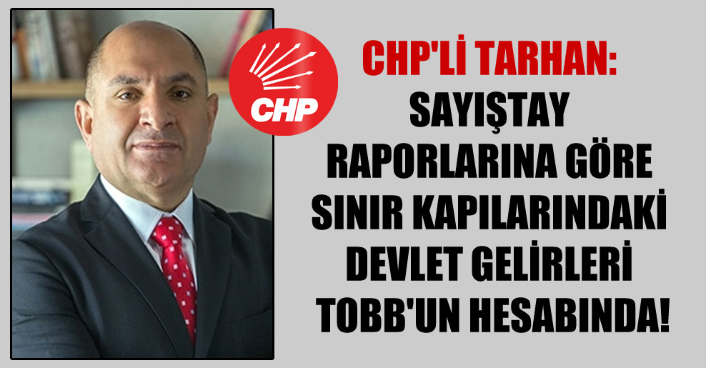 CHP'li Tarhan: Sayıştay raporlarına göre sınır kapılarındaki devlet gelirleri TOBB'un hesabında!