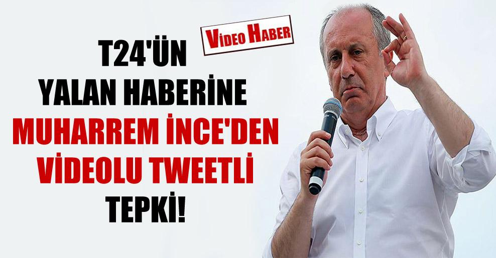 T24'ün yalan haberine Muharrem İnce'den videolu tweetli tepki!