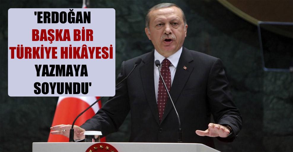 'Erdoğan başka bir Türkiye hikâyesi yazmaya soyundu'
