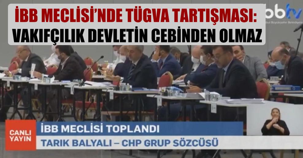 İBB Meclisi'nde TÜGVA tartışması: Vakıfçılık devletin cebinden olmaz