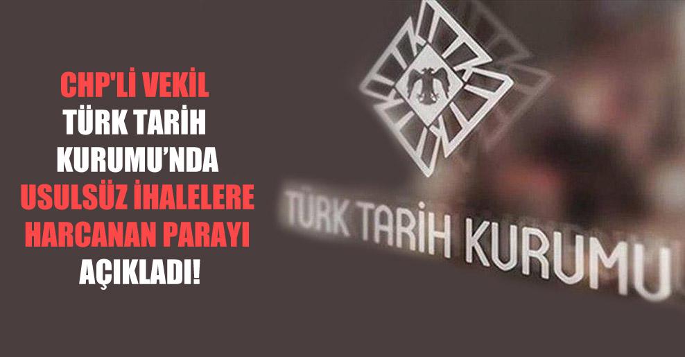 CHP'li vekil Türk Tarih Kurumu'nda usulsüz ihalelere harcanan parayı açıkladı!