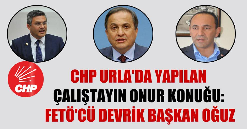 CHP Urla'da yapılan çalıştayın onur konuğu: FETÖ'cü devrik başkan Oğuz