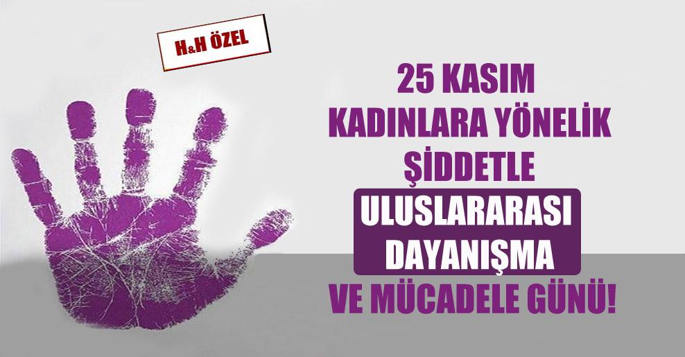 25 Kasım Kadınlara Yönelik Şiddetle Uluslararası Dayanışma ve Mücadele Günü!