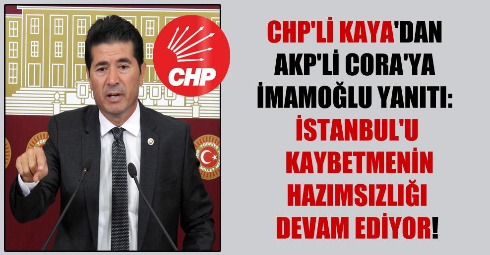 CHP'li Kaya'dan AKP'li Cora'ya İmamoğlu yanıtı: İstanbul'u kaybetmenin hazımsızlığı devam ediyor!
