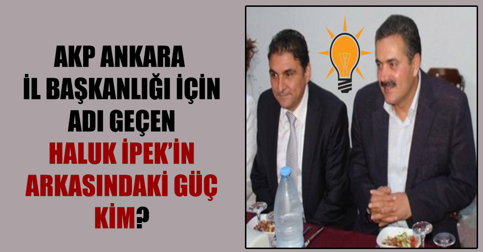 AKP Ankara İl Başkanlığı için adı geçen Haluk İpek'in arkasındaki güç kim?