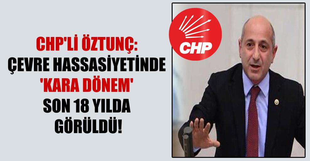 CHP'li Öztunç: Çevre hassasiyetinde 'kara dönem' son 18 yılda görüldü!